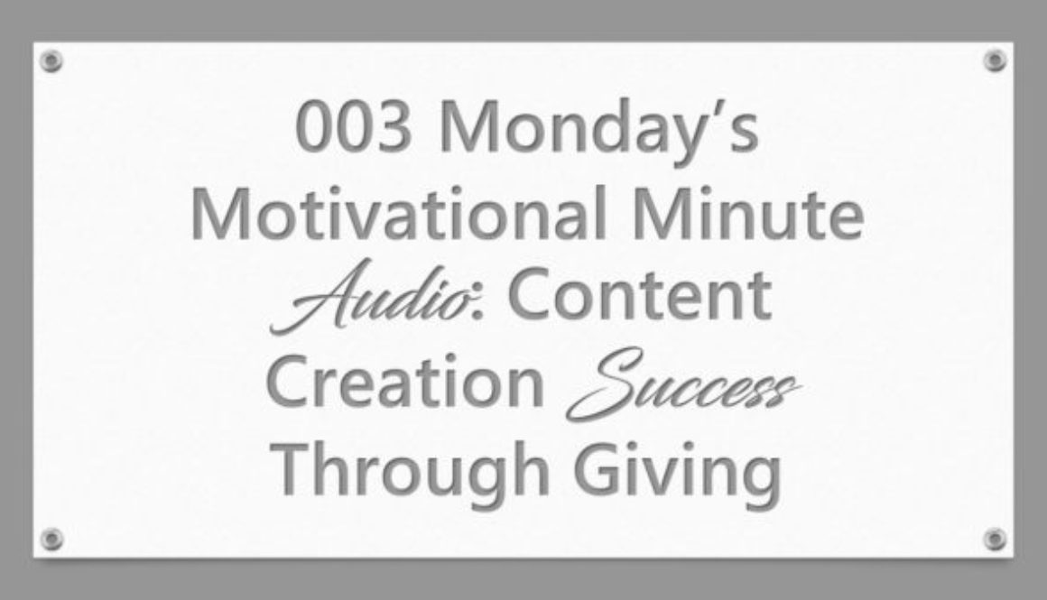 003 Monday's Motivational Minute Audio: Content Creation Success Through Giving