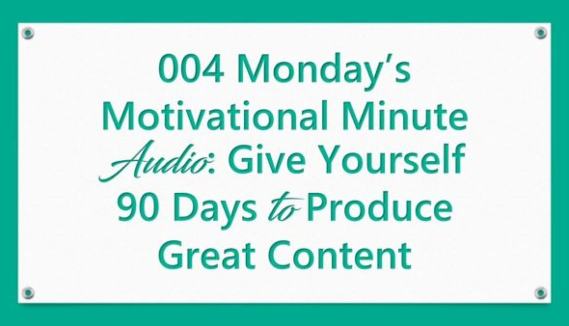 004 Monday's Motivational Minute Audio: Give Yourself 90 Days to Produce Great Content