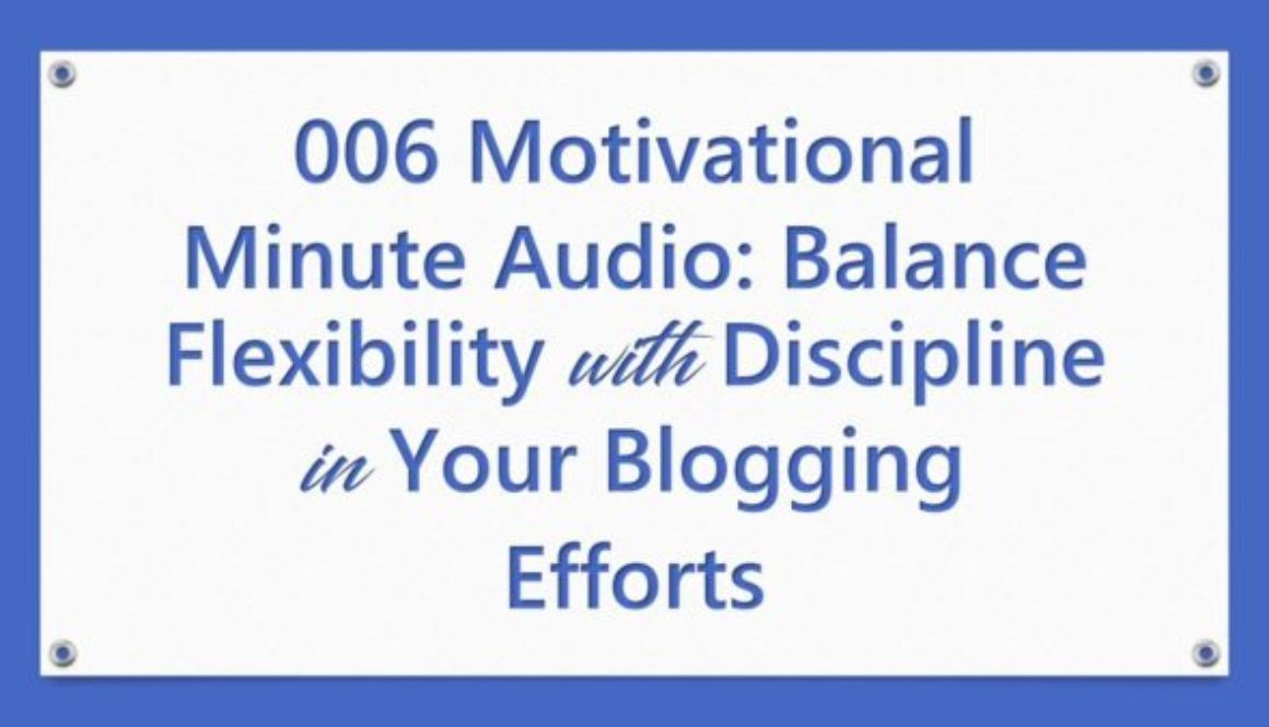 006 Motivational Minute Audio: Balance Flexibility With Discipline in Your Blogging Efforts