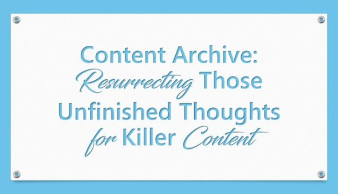 Content Archive: Resurrecting Those Unfinished Thoughts for Killer Content