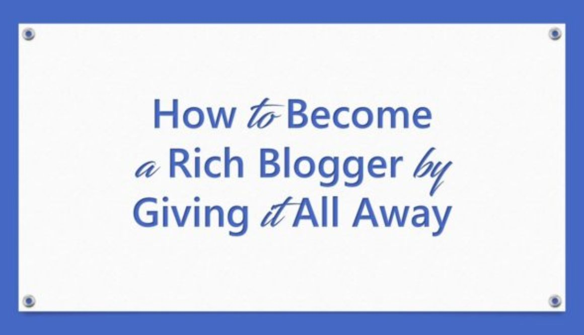 How to Become a Rich Blogger by Giving it All Away