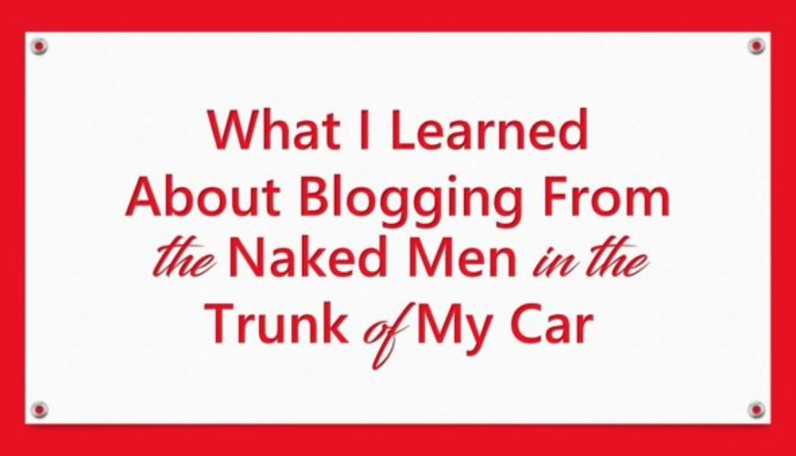What I Learned About Blogging From the Naked Men in the Trunk of My Car