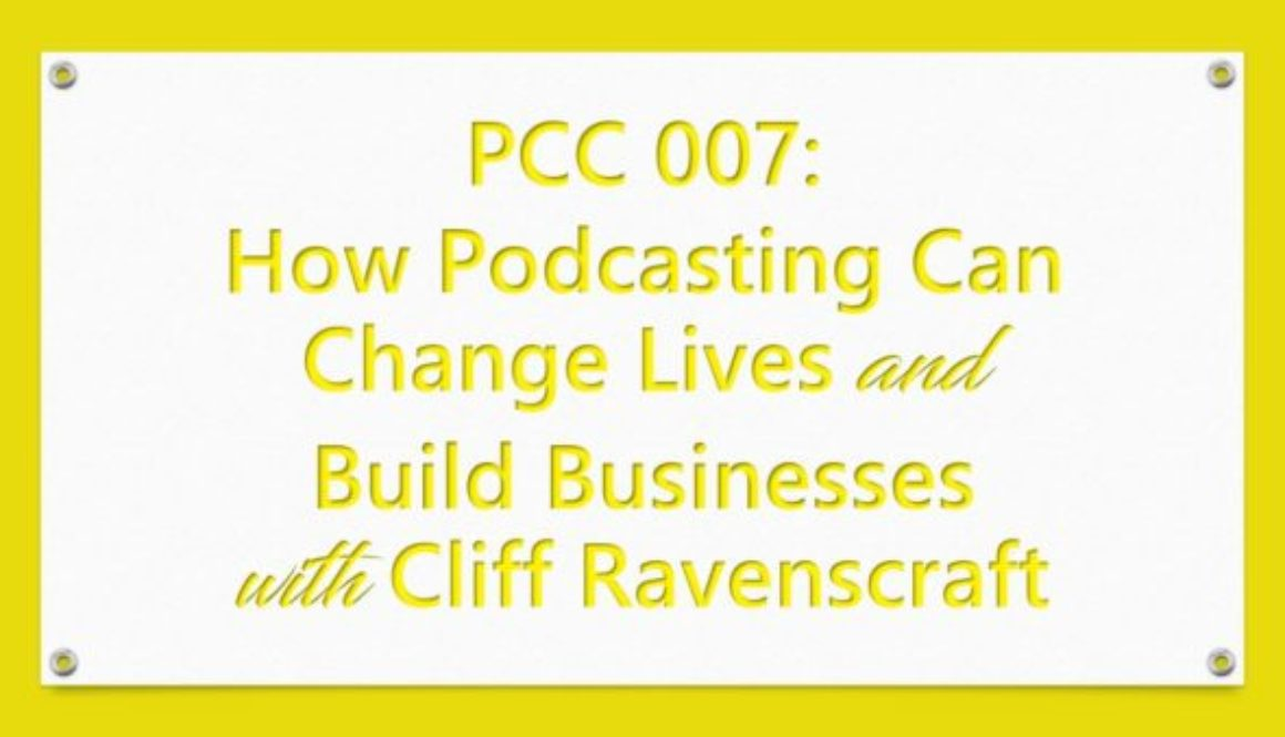 PCC 007: How Podcasting Can Change Lives and Build Businesses With Cliff Ravenscraft