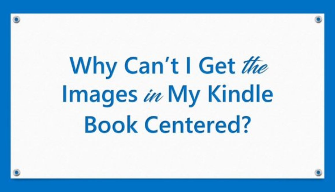 Why Can't I Get the Images in My Kindle Book Centered?