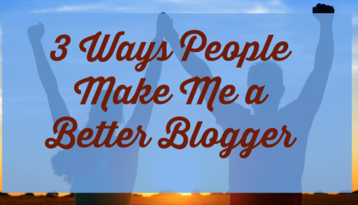 3 Ways People Make Me a Better Blogger