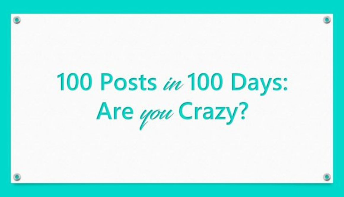 100 Posts in 100 Days: Are you Crazy?