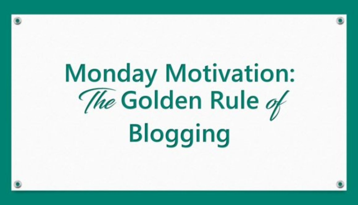 Monday Motivation: The Golden Rule of Blogging