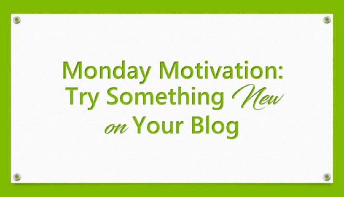 Monday Motivation: Try Something New on Your Blog