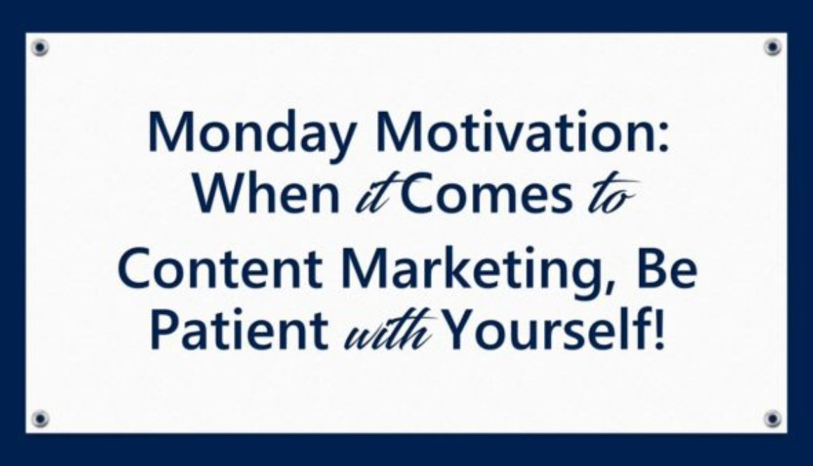 Monday Motivation: When it Comes to Content Marketing, Be Patient with Yourself!