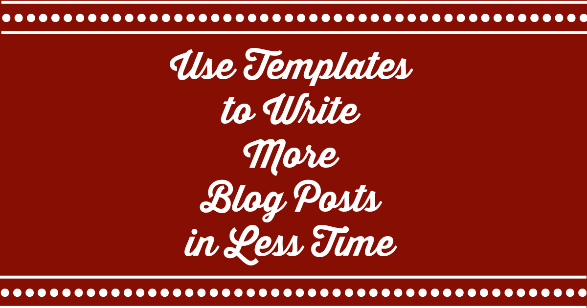 Use templates to write more blog posts in less time