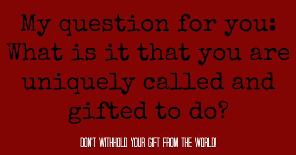 dont withhold your gift from the world