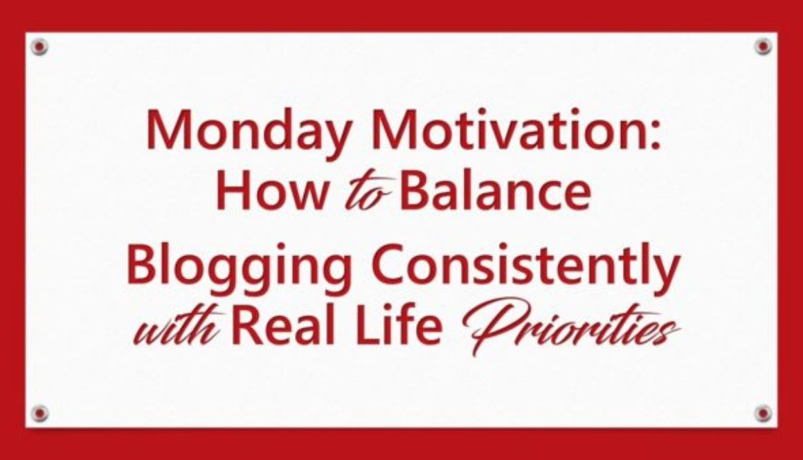Monday Motivation: How to Balance Blogging Consistently with Real Life Priorities