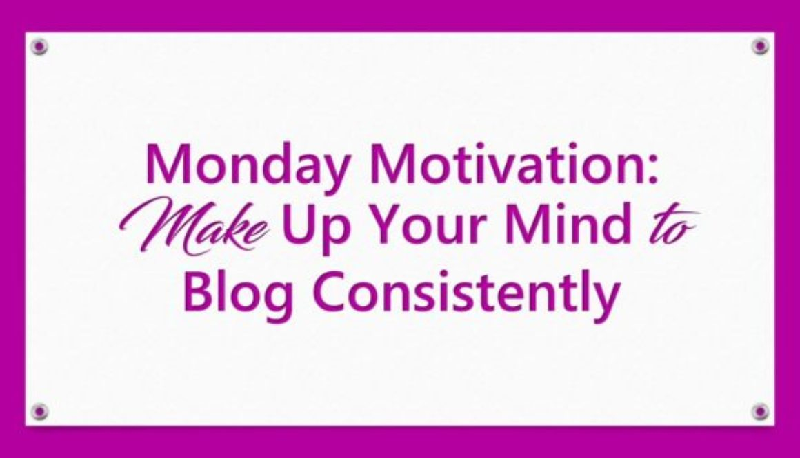 Monday Motivation: Make Up Your Mind to Blog Consistently