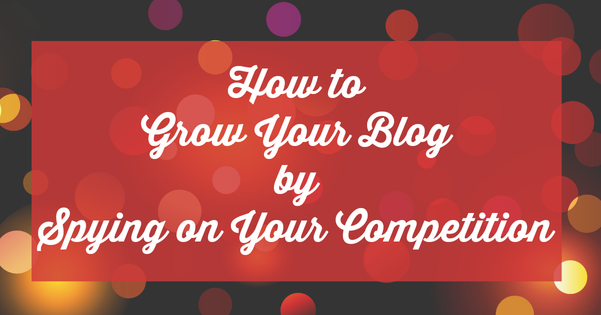 how to grow your blog by spying on your competition