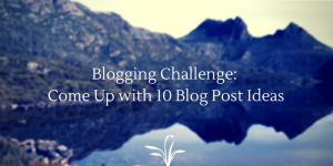 Blogging Challenge- Come Up with 10 blog post ideas