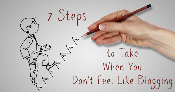 7 Steps to Take When You Don't Feel Like Blogging