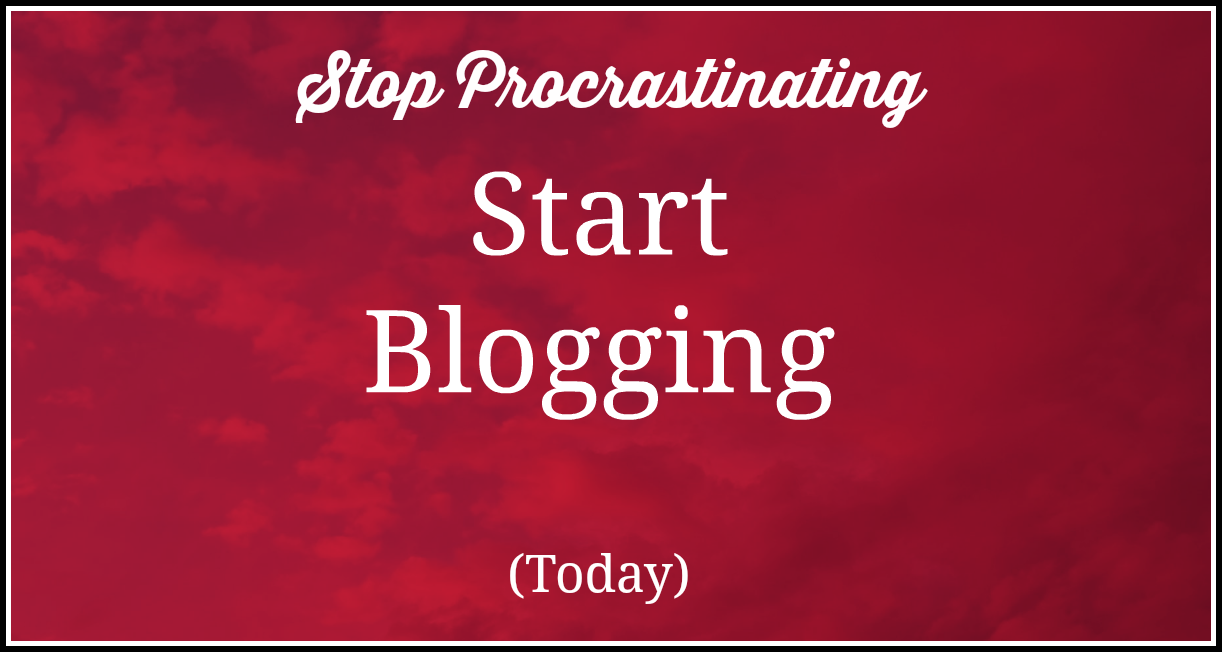 stop procrasting start blogging today