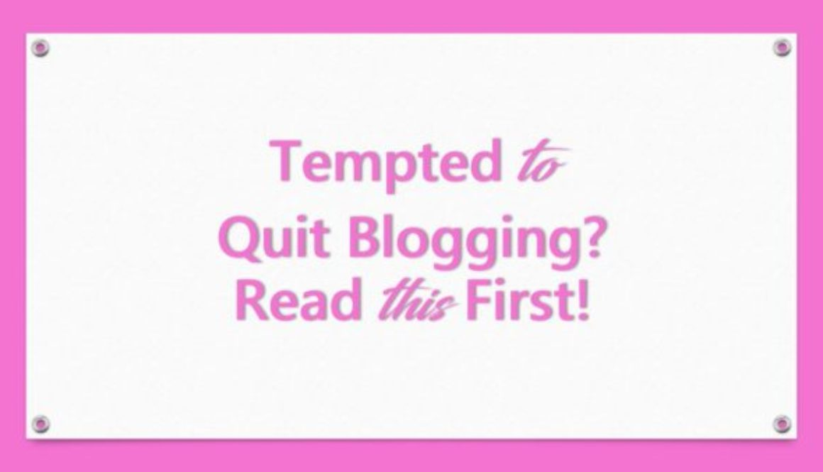 Tempted to Quit Blogging? Read this First!