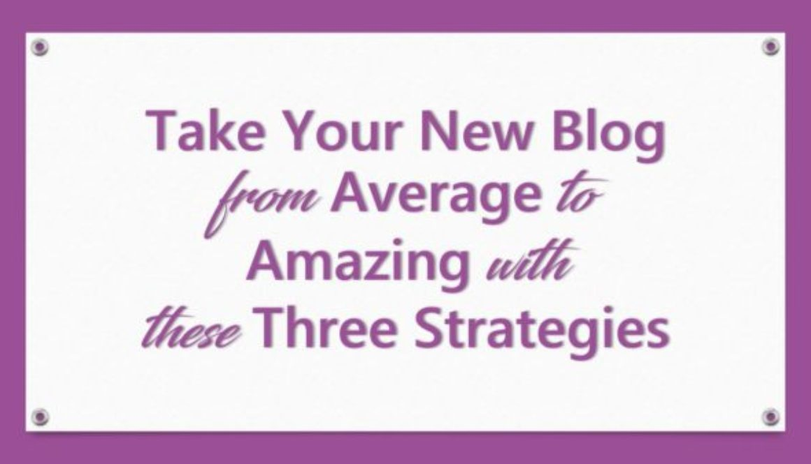 Take Your New Blog From Average To Amazing With These Three Strategies