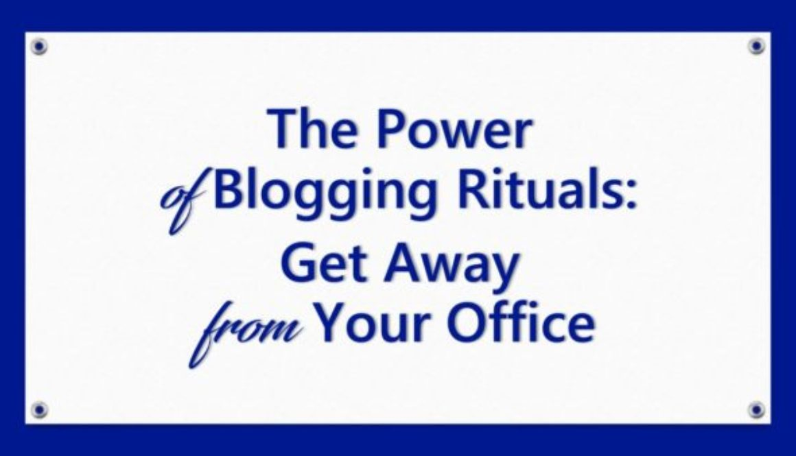 The Power of Blogging Rituals: Get Away From Your Office