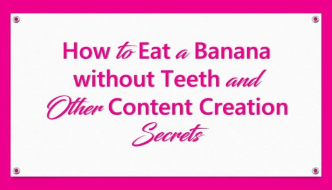How to Eat a Banana Without Teeth and Other Content Creation Secrets